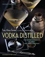 Vodka Distilled : The Modern Mixologist on Vodka and Vodka Cocktails - Tony Abou-Ganim