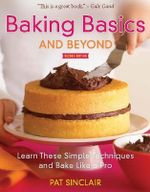 Baking Basics and Beyond : Learn These Simple Techniques and Bake Like a Pro - Pat Sinclair