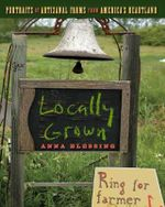 Locally Grown : Portraits of Artisanal Farms from America's Heartland - Anna H. Blessing