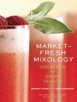 Market-Fresh Mixology : Cocktails for Every Season - Bridget Albert