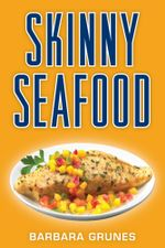 Skinny Seafood : Over 100 delectable low-fat recipes for preparing nature's underwater bounty - Barbara Grunes