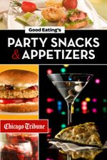 Good Eating's Party Snacks and Appetizers : Simple to Make and Easy to Share Hors D'Oeuvres, Desserts, and Cocktails - Chicago Tribune Staff