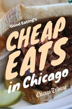 Good Eating's Cheap Eats in Chicago : A Neighborhood Guide to Dining Out on a Budget at the City and Suburbs' Best Restaurants - Chicago Tribune Staff