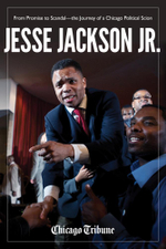 Jesse Jackson Jr. : From Promise to Scandal the Journey of a Chicago Political Scion - Chicago Tribune Staff