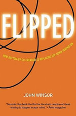 Flipped : How Bottom-Up Co-Creation Is Replacing Top-Down Innovation - John Winsor