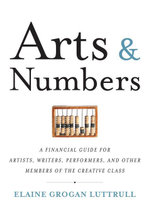 Arts & Numbers : A Financial Guide for Artists, Writers, Performers, and Other Members of the Creative Class - Elaine Grogan Luttrull