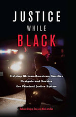 Justice While Black : Helping African-American Families Navigate and Survive the Criminal Justice System - Robbin Shipp