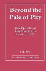 Beyond the Pale of Pity : Key Episodes of Elite Violence in Brazil to 1930 :  Key Episodes of Elite Violence in Brazil to 1930 - R. S. Rose