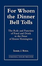 For Whom the Dinner Bell Tolls : The Role and Function of Food and Drink in the Prose of Ernest Hemingway :  The Role and Function of Food and Drink in the Prose of Ernest Hemingway - Samuel J. Rogal