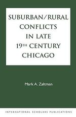 Suburban/Rural Conflicts in Late 19th Century Chicago : Political, Religious, and Social Controversies on the North Shore :  Political, Religious, and Social Controversies on the North Shore - Mark A. Zaltman