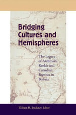 Bridging Cultures and Hemispheres : The Legacy of Archibald Reekie and Canadian Baptists in Bolivia - William H. Brackney