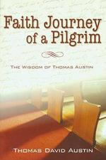 A Faith Journey of a Pilgrim : The Wisdom of Thomas Austin - Thomas David Austin