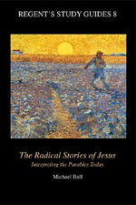 The Radical Stories of Jesus : Interpreting the Parables Today - Michael Ball