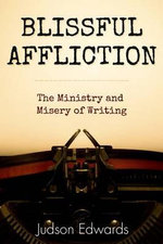 Blissful Affliction : The Ministry and Misery of Writing - Judson Edwards