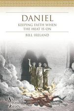 Daniel Annual Bible Study (Teaching Guide) : Keeping Faith When the Heat Is on - Bill Ireland