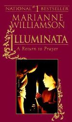 Illuminata : A Return to Prayer - Marianne Williamson