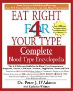 Eat Right for Your Type - Complete Blood Type Encyclopedia : The A-Z Reference Guide for the Blood Type Connection to Symptoms, Disease, Conditions, Vitamins, Supplements, Herbs and Food - Peter D'Adamo