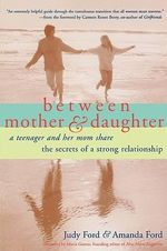 Between Mother and Daughter : A Teenager and Her Mom Share the Secrets of a Strong Relationship - Judy Ford