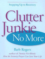 Clutter Junkie No More : Stepping Up to Recovery - Barb Rogers