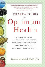 Chakra Food For Optimum Health : A Guide to the Foods That Can Improve Your Energy, Inspire Creative Changes, Open Your Heart and Heal Body, Mind and Spirit - Deanna M. Minich