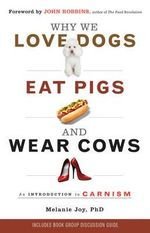 Why We Love Dogs, Eat Pigs and Wear Cows : An Introduction to Carnism - Melanie Joy