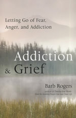 Addiction & Grief : Letting Go of Fear, Anger, and Addiction - Barb Rogers
