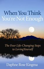 When You Think You're Not Enough : Four Life-changing Steps to Loving Yourself - Daphne Rose Kingma