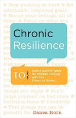Chronic Resilience : 10 Sanity-Saving Tools for Women Coping with the Stress of Illness - Danea Horn