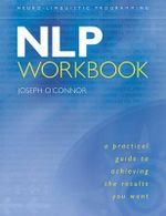 The NLP Workbook : A Practical Guide to Achieving the Results You Want - Joseph O'Connor