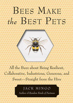 Bees Make the Best Pets : All the Buzz About Being Resilient, Collaborative, Industrious, Generous, and Sweet- Straight from the Hive - Jack Mingo