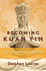 Becoming Kuan Yin : The Evolution of Compassion - Stephen Levine
