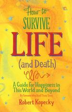 How to Survive Life (and Death) : A Guide to Happiness in This World and Beyond - Robert Kopecky