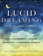 Lucid Dreaming, Plain and Simple : Tips and Techniques for Insight, Creativity, and Personal Growth - Robert Waggoner