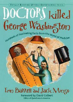 Doctors Killed George Washington : Hundreds of Fascinating Facts from the World of Medicine - Erin Barrett