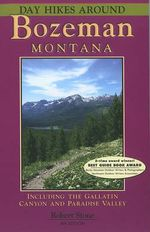 Day Hikes Around Bozeman, Montana : Including the Gallatin Canyon and Paradise Valley - Robert Stone