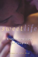 The Sweet Life : Stories of Sexual Fantasy and Adventure for Couples
