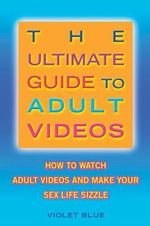 The Ultimate Guide to Adult Videos : How to Watch Adult Videos and Make Your Sex Life Sizzle - Violet Blue