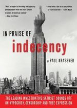 In Praise of Indecency : The Leading Investigative Satirist Sounds Off on Hypocrisy, Censorship and Free Expression - Paul Krassner