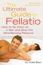 The Ultimate Guide to Fellatio : How to Go down on a Man and Give Him Mind-Blowing Pleasure - Violet Blue
