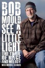 See a Little Light : The Trail of Rage and Melody - Bob Mould