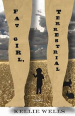 Fat Girl, Terrestrial : A Novel - Kellie Wells