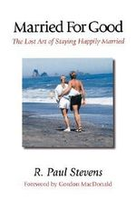 Married for Good : The Lost Art of Staying Happily Married - R.Paul Stevens
