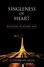 Singleness of Heart : Restoring the Divided Soul - Clifford Williams