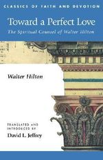 Toward a Perfect Love : The Spiritual Counsel of Walter Hilton - trans. David Jeffrey Walter Hilton