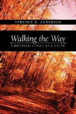 Walking the Way : Christian Ethics as a Guide - Terence, R. Anderson
