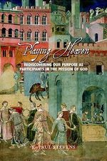 Playing Heaven : Rediscovering Our Purpose as Participants in the Mission of God - R. Paul Stevens