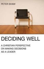 Deciding Well : A Christian Perspective on Making Decisions as a Leader - Peter Shaw