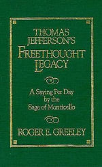 Thomas Jefferson's Freethought Legacy : A Saying Per Day by the Sage of Monticello - Roger E. Greeley