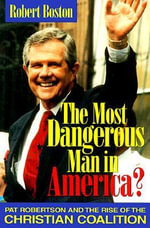 The Most Dangerous Man in America? : Pat Robertson and the Rise of the Christian Coalition - Robert Boston