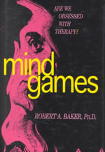 Mind Games : Are We Obsessed with Therapy? - Robert A. Baker